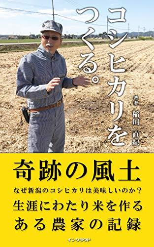 コシヒカリをつくる。: 奇跡の風土-なぜ新潟のコシヒカリは美味しいのか- (インクラウド出版)