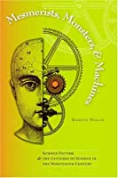 Mesmerists, Monsters, And Machines: Science Fiction And the Cultures of Science in the nineteenth Century