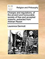 Charges and Regulations, of the Ancient and Honourable Society of Free and Accepted Masons, Extracted from Ahiman Rezon