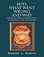 Hpd: What Went Wrong and Why: Houston Police Department Problems in the 70s and 80s