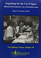 Organizing for the Use of Space: Historical Perspectives on a Persistent Issue (Aas History Series)