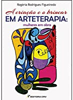 Criacao E O Brincar Em Arteterapia - Mulheres Em Obra, A