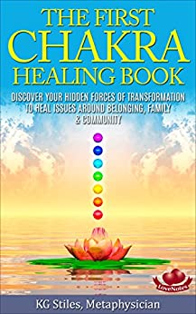 THE FIRST CHAKRA HEALING BOOK - DISCOVER YOUR HIDDEN FORCES OF TRANSFORMATION: Clear & Balance Issues Around Belonging, Family & Community by [Stiles, KG]