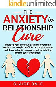 The Anxiety in Relationship Cure: Improve your communication to overcome anxiety and couple conflicts. A comprehensive self-help guide to manage negative ... and insecure attachment. (English Edition)