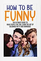 How To Be Funny: The Ultimate Guide To Make People Like You, Learn The Art Of Becoming Witty And Humorous