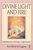 The Divine Light and Fire: Experiencing Esoteric Christianity