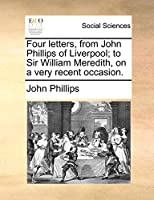 Four Letters, from John Phillips of Liverpool; To Sir William Meredith, on a Very Recent Occasion.