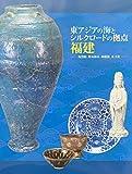 東アジアの海とシルクロードの拠点 福建 -沈没船、貿易都市、陶磁器、茶文化- [図録]