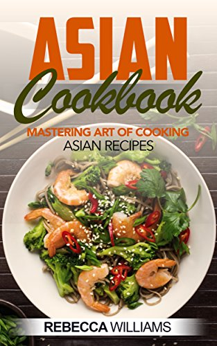 Asian Cookbook: Mastering Art of Cooking Asian Recipes (English Edition)