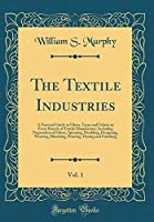 The Textile Industries, Vol. 1: A Practical Guide to Fibres, Yarns and Fabrics in Every Branch of Textile Manufacture; Including Preparation of Fibres, Spinning, Doubling, Designing, Weaving, Bleaching, Printing, Dyeing and Finishing (Classic Reprint)