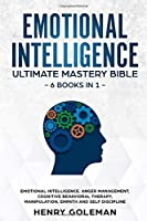 Emotional Intelligence Ultimate Mastery Bible: 6 Books In 1: Emotional Intelligence, Anger Management, Cognitive Behavioral Therapy, Manipulation, Empath And Self Discipline