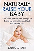 Naturally Raise Your Baby - Use the Continuum Concept to Bring Up a Healthy and Well Rounded Child