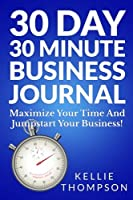 30 Day 30 Minute Business Journal: Maximize Your Time and Jumpstart Your Business