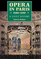 Opera in Paris, 1800-1850: A Lively History (Amadeus)
