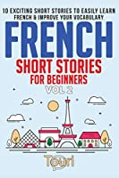 French Short Stories for Beginners: 10 Exciting Short Stories to Easily Learn French & Improve Your Vocabulary (Easy French Stories Book 2)