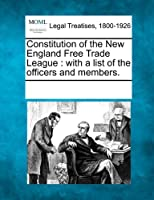 Constitution of the New England Free Trade League: With a List of the Officers and Members.