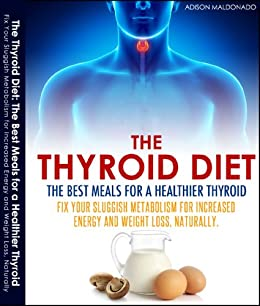 The Thyroid Diet: The Best Meals for a Healthier Thyroid.Fix Your Sluggish Metabolism for Increased Energy and Weight Loss, Naturaly by [Maldonado, Adison]