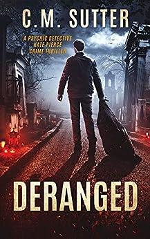 Deranged: A Psychic Detective Kate Pierce Crime Thriller Book 3 by [Sutter, C.M.]
