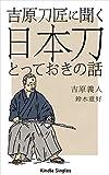 吉原刀匠に聞く日本刀とっておきの話 (Kindle Single)