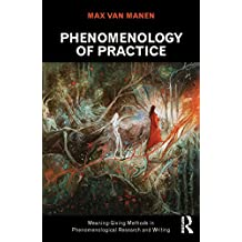 Phenomenology of Practice: Meaning-Giving Methods in Phenomenological Research and Writing (Developing Qualitative Inquiry Book 13)