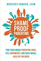 Shame-Proof Parenting: Find your unique parenting voice, feel empowered, and raise whole, healthy children
