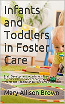 Infants and Toddlers in Foster Care: Brain Development, Attachment Theory, and the Critical Importance of Early Experiences for Infants and Toddlers in Out of Home Placement by [Brown, Mary Allison]