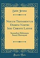 Nouum Testamentum Domini Nostri Iesu Christi Latine: Secundum Editionem Sancti Hieronymi (Classic Reprint)