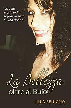 [Benigno, Lilla]のLa Bellezza oltre al Buio: La vera storia della sopravvivenza di una donna (Italian Edition)