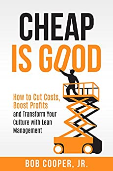 Cheap Is Good: How to Cut Costs, Boost Profits and Transform Your Culture with Lean Management by [Cooper Jr, Bob]