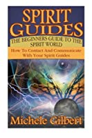 Spirit Guides: The Beginners Guide to the Spirit World: How to Contact and Communicate With Your Spirit Guides