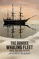 The Dundee Whaling Fleet: Ships, Masters and Men