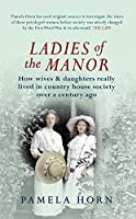 Ladies of the Manor: How Wives & Daughters Really Lived in Country House Society over a Century Ago