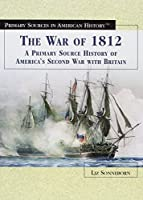 The War of 1812: A Primary Source History of America's Second War With Britain (Primary Sources in American History)