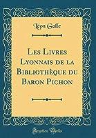 Les Livres Lyonnais de la Bibliothèque Du Baron Pichon (Classic Reprint)