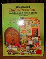 Illustrated Radio Premium Catalogue and Price Guide: Including Comic Character, Pulp Hero, Cereal, T.V. and Other Premiums