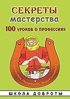 Секреты мастерства. 100 уроков о профессиях и: Рассказы, сказки, стихи, игры и задания (Развивающие кни&)