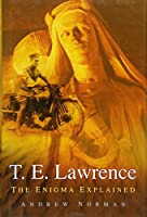 T. E. Lawrence: The Enigma Explained