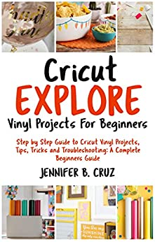 Cricut Explore Vinyl Projects For Beginners: Step by Step Guide To Cricut Vinyl Projects, Tips, Tricks and Troubleshooting: 2019 Complete Beginners Guide by [Cruz, Jennifer]