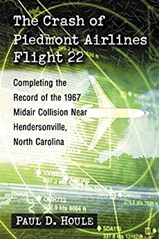 The Crash of Piedmont Airlines Flight 22: Completing the Record of the 1967 Midair Collision Near Hendersonville, North Carolina by [Houle, Paul D.]