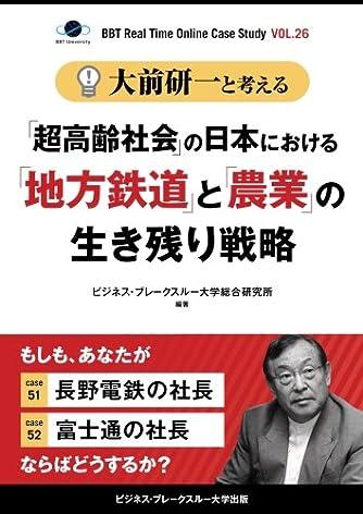"""大前研一と考える""""「超高齢社会」の日本における「地方鉄道」と「農業」の生き残り戦略""""【大前研一のケーススタディVol.26】 (ビジネス・ブレークスルー大学出版(NextPublishing))"""