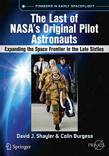 Download The Last of NASA's Original Pilot Astronauts: Expanding the Space Frontier in the Late Sixties (Springer Praxis Books) 3319510126