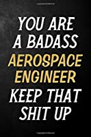 You Are A Badass Aerospace Engineer Keep That Shit Up: Aerospace Engineer Journal / Notebook / Appreciation Gift / Alternative To a Card For Aerospace Engineers ( 6 x 9 -120 Blank Lined Pages )