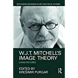 W.J.T. Mitchell's Image Theory: Living Pictures (Routledge Advances in Art and Visual Studies)