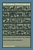 Beyond Prejudice: The Moral Significance of Human and Nonhuman Animals (English Edition)