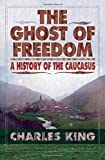 The Ghost of Freedom: A History of the Causasus