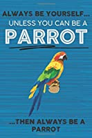 Always Be Yourself Unless You Can Be a Parrot Then Always Be a Parrot: Cute Blank Line Notebook, Diary, Journal or Planner / 6 x 9 / 110 Lined Pages / Great Gift Idea … Journaling Writing or Doodles Better Then Card