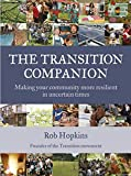 The Transition Companion: Making Your Community More Resilient in Uncertain Times (Transition Guides)