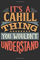 It's A Cahill Thing You Wouldn't Understand: Want To Create An Emotional Moment For A Cahill Family Member ? Show The Cahill's You Care With This Personal Custom Gift With Cahill's Very Own Family Name Surname Planner Calendar Notebook Journal