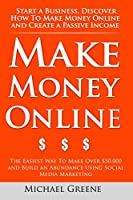 Make Money Online: Start A Business. Discover How to Make Money Online & Create a Passive Income: The Easiest Way To Make Over $50,000 and Build an Abundance Using Social Media Marketing