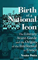 Birth of a National Icon: The Literary Avant-Garde and the Origins of the Intellectual in France